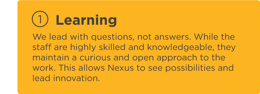 Learning: We lead with questions, not answers. While the staff are highly skilled and knowledgeable, they maintain a curious and open approach to the work. This allows Nexus to see possibilities and lead innovation.