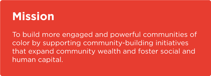 Mission To build more engaged and powerful communities of color by supporting community-building initiatives that expand community wealth and foster social and human capital.