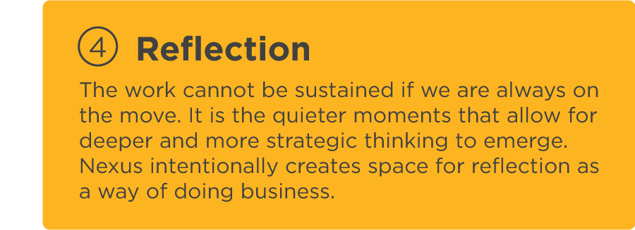 The work cannot be sustained if we are always on the move. It is the quieter moments that allow for deeper and more strategic thinking to emerge. Nexus intentionally creates space for reflection as a way of doing business.